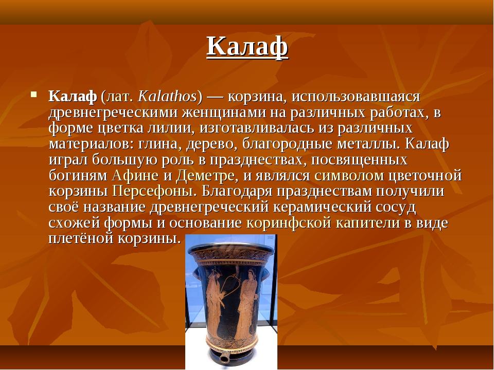 Калаф (лат.Kalathos)— корзина, использовавшаяся древнегреческими женщинами...