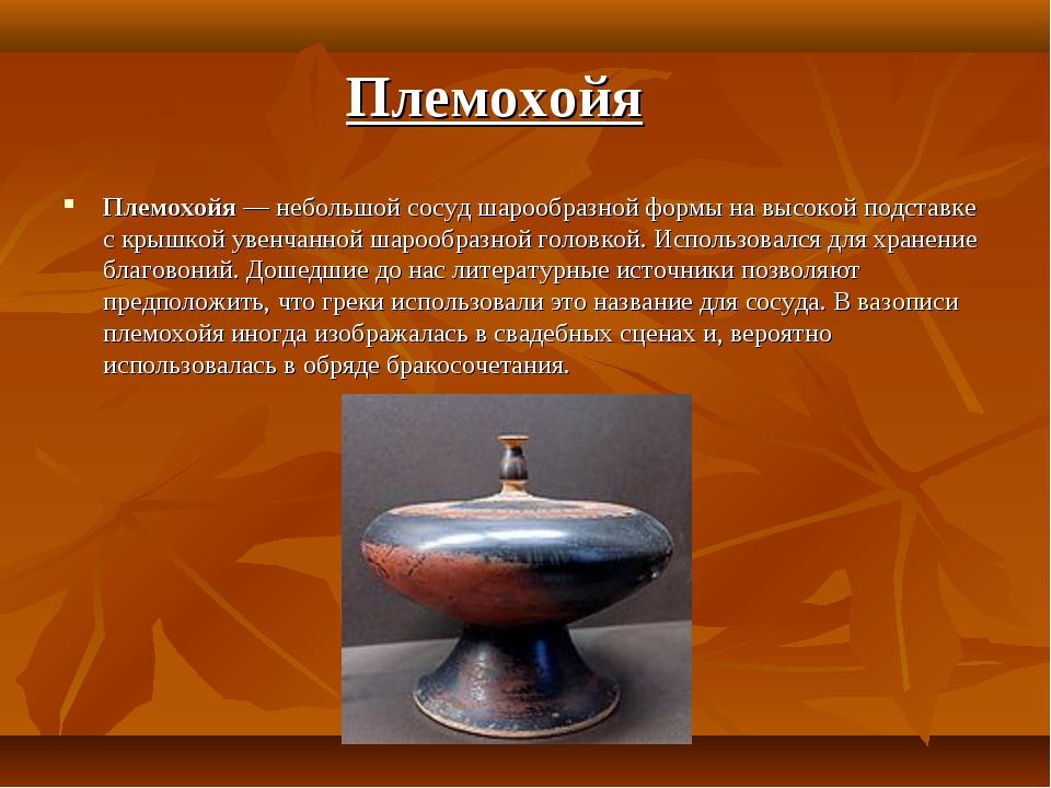 Племохойя — небольшой сосуд шарообразной формы на высокой подставке с крышкой...
