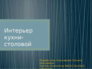 Интерьер кухни-столовой Разработала: Ишназарова Татьяна Николаевна Учитель т
