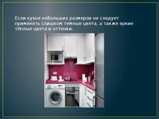 Если кухня небольших размеров не следует применять слишком темные цвета, а та