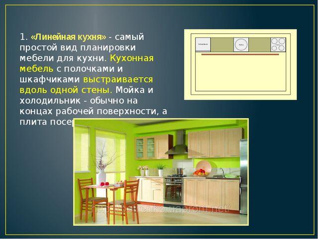 1. «Линейная кухня» - самый простой вид планировки мебели для кухни. Кухонная...