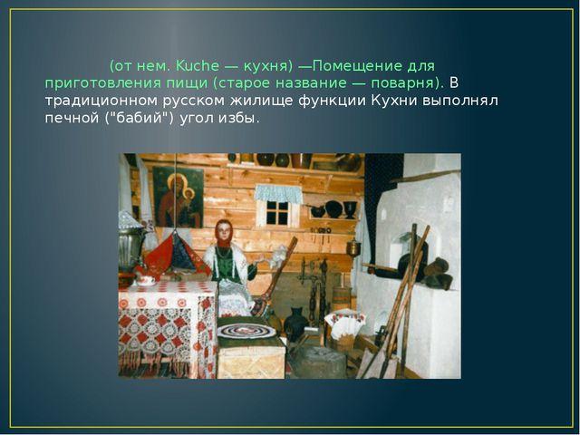 КУ́ХНЯ (от нем. Kuche — кухня) —Помещение для приготовления пищи (старое назв...