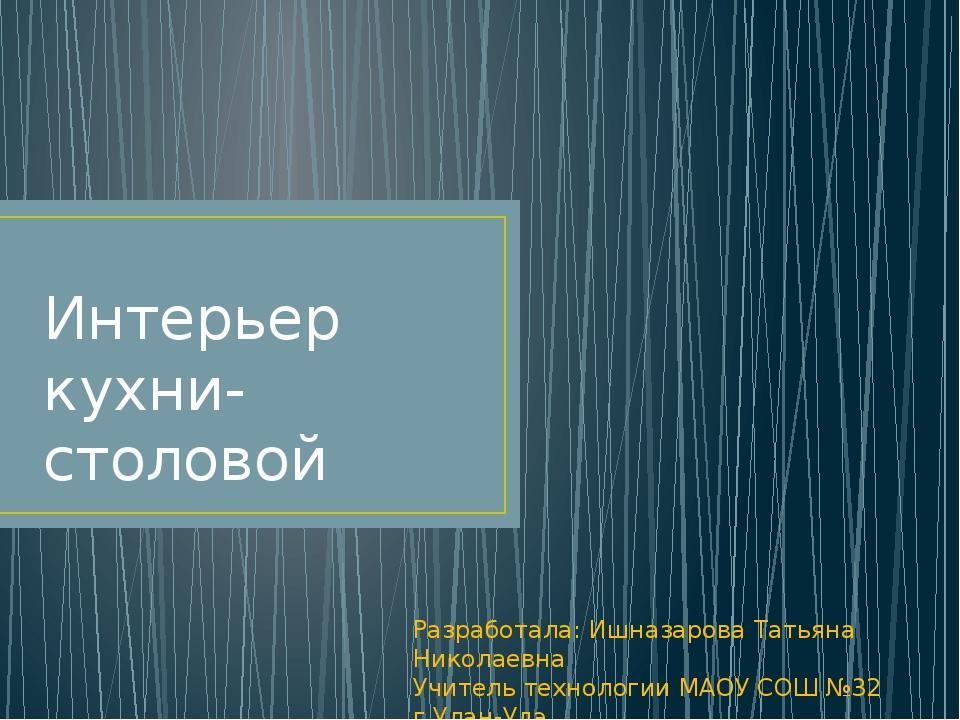 Интерьер кухни-столовой Разработала: Ишназарова Татьяна Николаевна Учитель т...