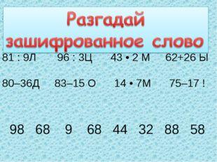, . 81 : 9Л 96 : 3Ц 43 • 2 М 62+26 Ы 80–36Д 83–15 О 14 • 7М 75–17 ! 98 68 9 6
