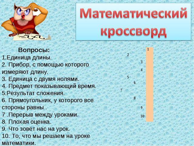 Вопросы: 1.Единица длины. 2. Прибор, с помощью которого измеряют длину. 3. Е...