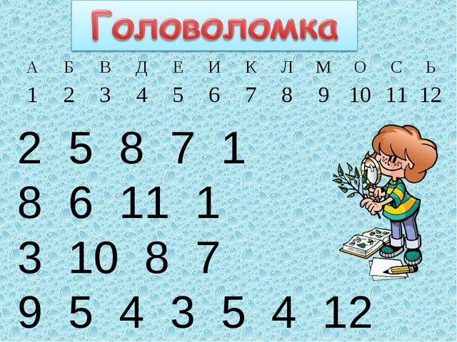 2 5 8 7 1 8 6 11 1 3 10 8 7 9 5 4 3 5 4 12 АБВДЕИКЛМОСЬ 12345...