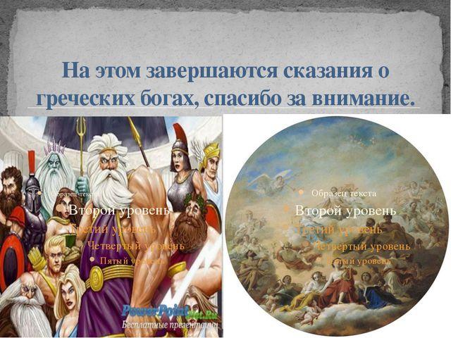На этом завершаются сказания о греческих богах, спасибо за внимание.