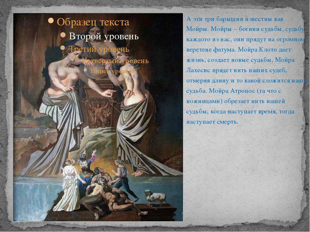 А эти три барышни известны как Мойры. Мойры – богини судьбы, судьбу каждого и...