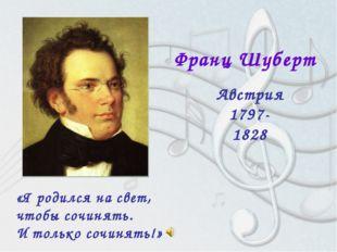 Франц Шуберт Австрия 1797-1828 «Я родился на свет, чтобы сочинять. И только