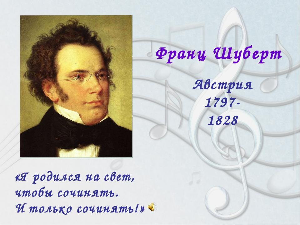 Франц Шуберт Австрия 1797-1828 «Я родился на свет, чтобы сочинять. И только...