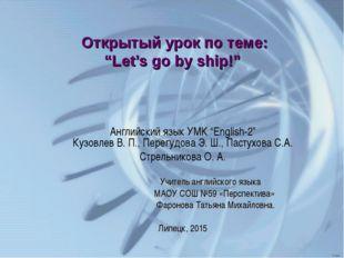 """Открытый урок по теме: """"Let's go by ship!"""" Aнглийский язык УМК """"English-2"""" Ку"""