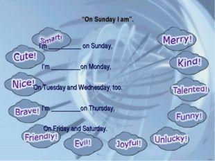 """On Sunday I am"". I'm __________ on Sunday, I'm _________on Monday, On Tuesda"