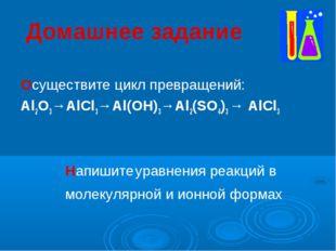 Домашнее задание Осуществите цикл превращений: Al2O3→AlCl3→Al(OH)3→Al2(SO4)3