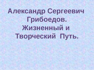 Александр Сергеевич Грибоедов. Жизненный и Творческий Путь.