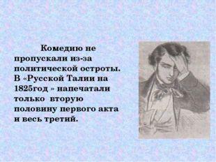 Комедию не пропускали из-за политической остроты. В «Русской Талии на 1825го