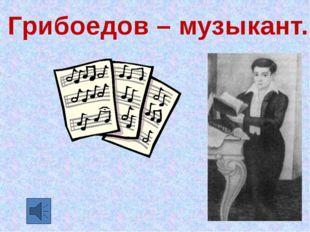 Грибоедов – музыкант.
