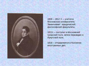 1806 – 1812 гг. – учится в Московском университете. Заканчивает юридический,
