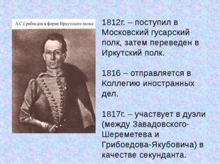 1812г. – поступил в Московский гусарский полк, затем переведен в Иркутский по