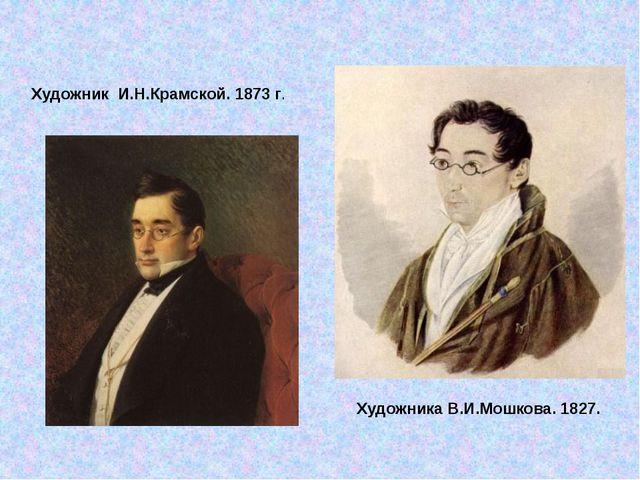 Художника В.И.Мошкова. 1827. Художник И.Н.Крамской. 1873 г.
