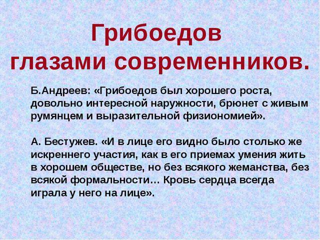 Грибоедов глазами современников. Б.Андреев: «Грибоедов был хорошего роста, до...