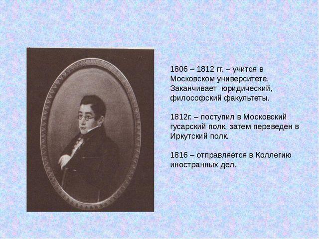 1806 – 1812 гг. – учится в Московском университете. Заканчивает юридический,...