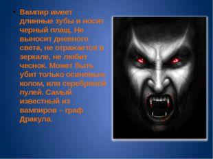 Вампир имеет длинные зубы и носит черный плащ. Не выносит дневного света, не