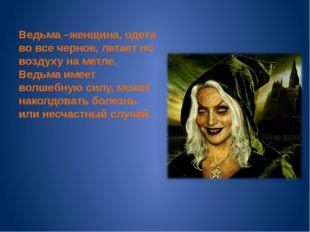 Ведьма –женщина, одета во все черное, летает по воздуху на метле. Ведьма име