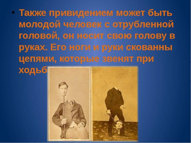 Также привидением может быть молодой человек с отрубленной головой, он носит...