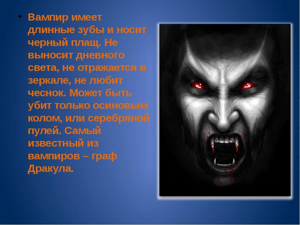 Вампир имеет длинные зубы и носит черный плащ. Не выносит дневного света, не...