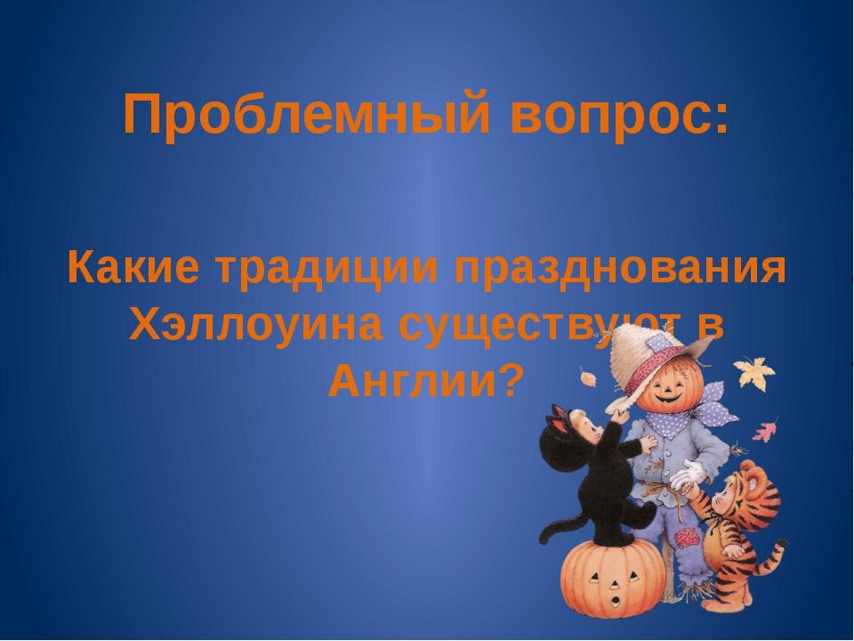 Проблемный вопрос: Какие традиции празднования Хэллоуина существуют в Англии?