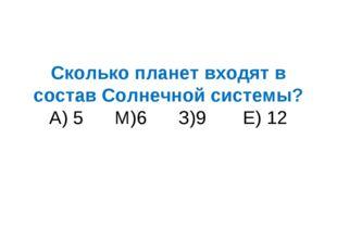 Сколько планет входят в состав Солнечной системы? А) 5 М)6 З)9 Е) 12