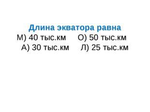 Длина экватора равна М) 40 тыс.км О) 50 тыс.км А) 30 тыс.км Л) 25 тыс.км