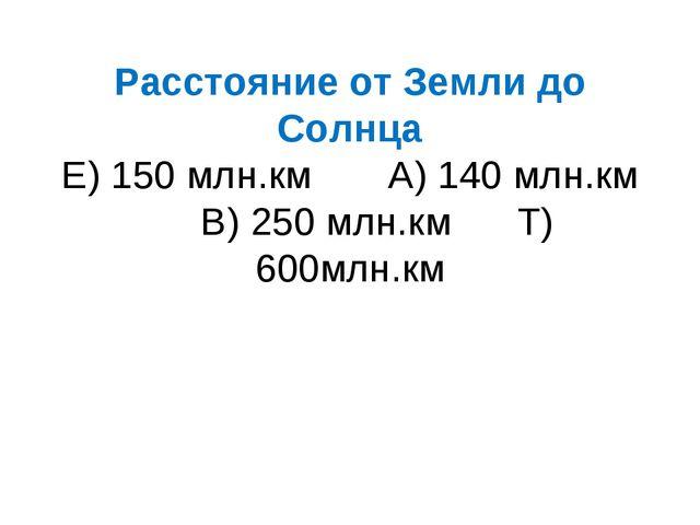 Расстояние от Земли до Солнца Е) 150 млн.км А) 140 млн.км В) 250 млн.км Т) 60...
