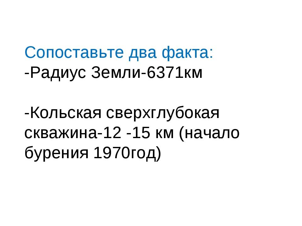 Сопоставьте два факта: -Радиус Земли-6371км -Кольская сверхглубокая скважина-...