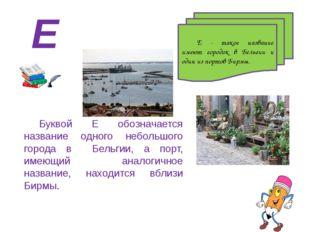 Е - такое название имеют городок в Бельгии и один из портов Бирмы. Буквой Е