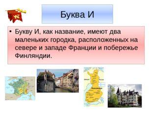 Буква И Букву И, как название, имеют два маленьких городка, расположенных на