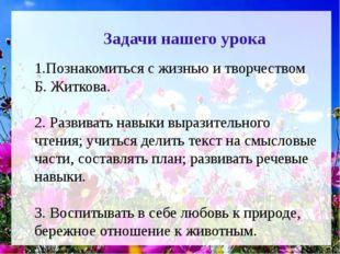 1.Познакомиться с жизнью и творчеством Б. Житкова. 2. Развивать навыки вырази