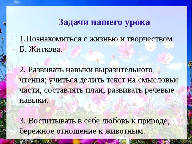 1.Познакомиться с жизнью и творчеством Б. Житкова. 2. Развивать навыки вырази...
