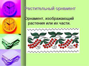 Растительный орнамент Орнамент, изображающий растения или их части.