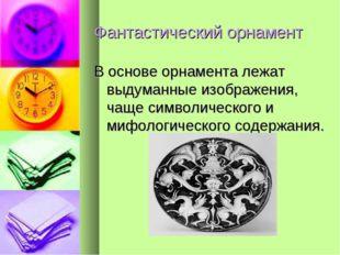 Фантастический орнамент В основе орнамента лежат выдуманные изображения, чаще