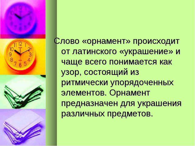 Слово «орнамент» происходит от латинского «украшение» и чаще всего понимается...