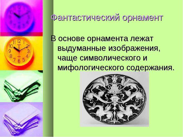 Фантастический орнамент В основе орнамента лежат выдуманные изображения, чаще...
