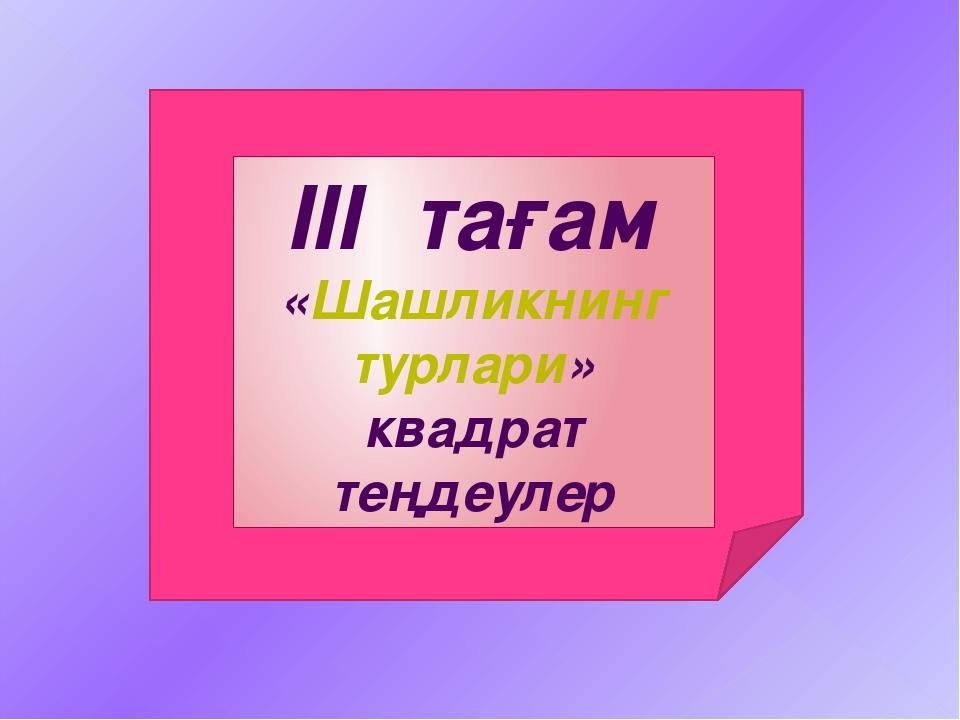 ІІІ тағам «Шашликнинг турлари» квадрат теңдеулер