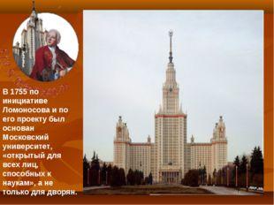 В 1755 по инициативе Ломоносова и по его проекту был основан Московский униве