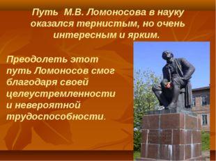 Путь М.В. Ломоносова в науку оказался тернистым, но очень интересным и ярким