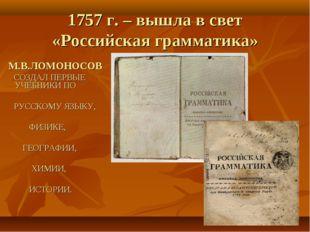 1757 г. – вышла в свет «Российская грамматика» М.В.ЛОМОНОСОВ СОЗДАЛ ПЕРВЫЕ УЧ