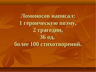 Ломоносов написал: 1 героическую поэму, 2 трагедии, 36 од, более 100 стихотво