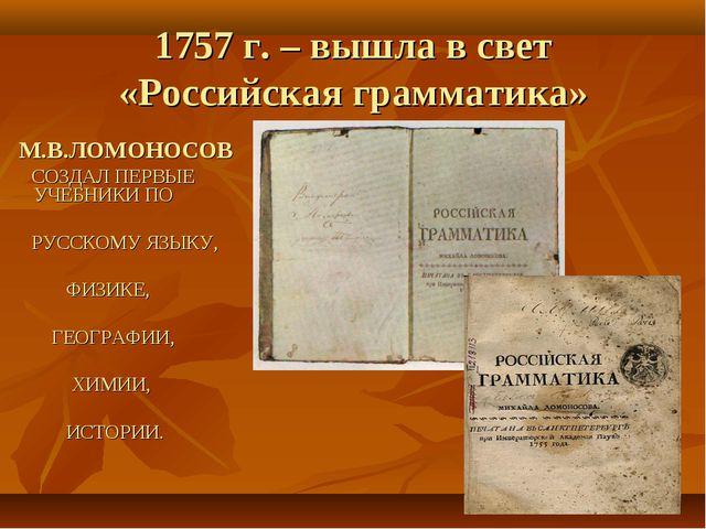 1757 г. – вышла в свет «Российская грамматика» М.В.ЛОМОНОСОВ СОЗДАЛ ПЕРВЫЕ УЧ...