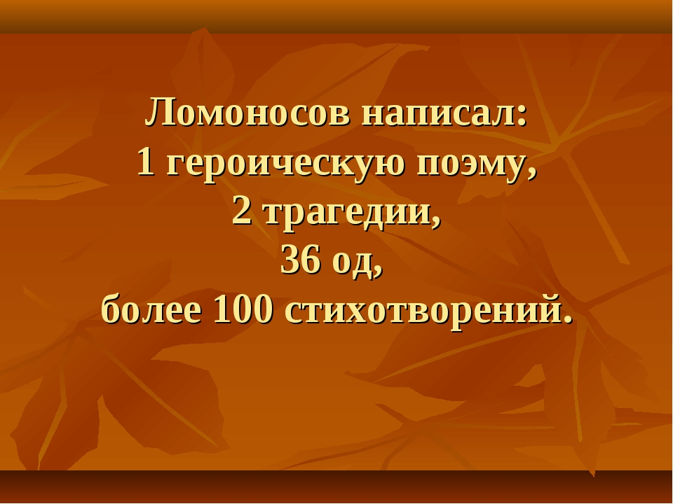 Ломоносов написал: 1 героическую поэму, 2 трагедии, 36 од, более 100 стихотво...