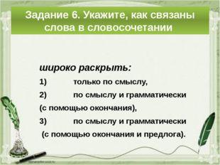 Задание 6. Укажите, как связаны слова в словосочетании широко раскрыть:
